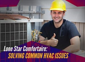 Lone Star Comfortaire: Solving Common HVAC Issues